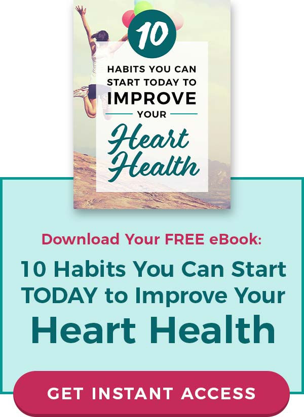 Download your FREE eBook: 10 Habits You Can Start TODAY to Improve Your Heart Health. CLICK TO GET INSTANT ACCESS!